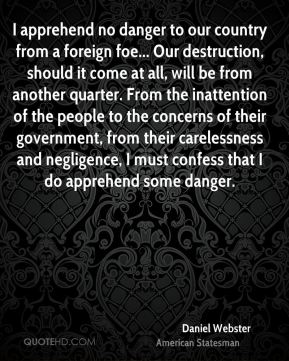 I apprehend no danger to our country from a foreign foe... Our destruction, should it come at all, will be from another quarter. From the inattention of the people to the concerns of their government, from their carelessness and negligence, I must confess that I do apprehend some danger.