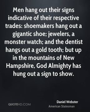 Daniel Webster - Men hang out their signs indicative of their respective trades: shoemakers hang out a gigantic shoe; jewelers, a monster watch; and the dentist hangs out a gold tooth; but up in the mountains of New Hampshire, God Almighty has hung out a sign to show.