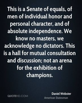 This is a Senate of equals, of men of individual honor and personal character, and of absolute independence. We know no masters, we acknowledge no dictators. This is a hall for mutual consultation and discussion; not an arena for the exhibition of champions.