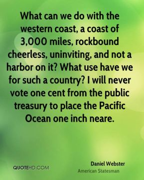 What can we do with the western coast, a coast of 3,000 miles, rockbound cheerless, uninviting, and not a harbor on it? What use have we for such a country? I will never vote one cent from the public treasury to place the Pacific Ocean one inch neare.