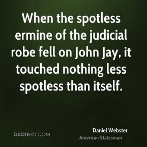 When the spotless ermine of the judicial robe fell on John Jay, it touched nothing less spotless than itself.