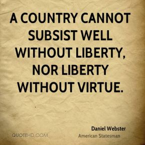 A country cannot subsist well without liberty, nor liberty without virtue.