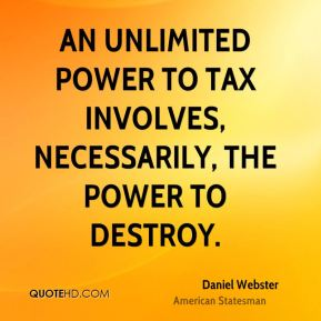 Daniel Webster - An unlimited power to tax involves, necessarily, the power to destroy.