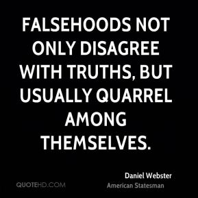 Daniel Webster - Falsehoods not only disagree with truths, but usually quarrel among themselves.