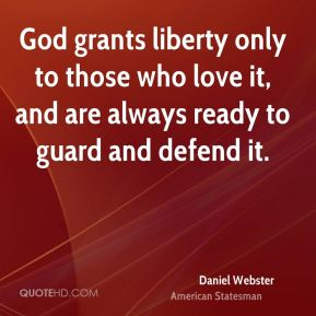 Daniel Webster - God grants liberty only to those who love it, and are always ready to guard and defend it.