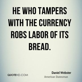 Daniel Webster - He who tampers with the currency robs labor of its bread.