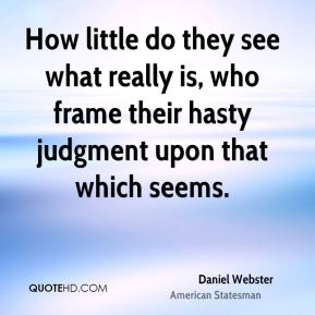 Daniel Webster - How little do they see what really is, who frame their hasty judgment upon that which seems.