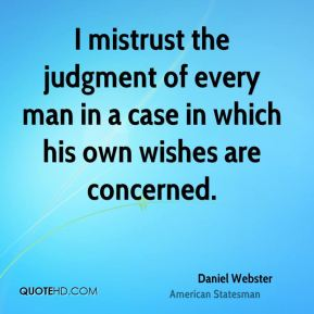 I mistrust the judgment of every man in a case in which his own wishes are concerned.