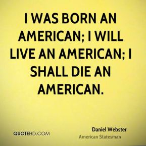 I was born an American; I will live an American; I shall die an American.