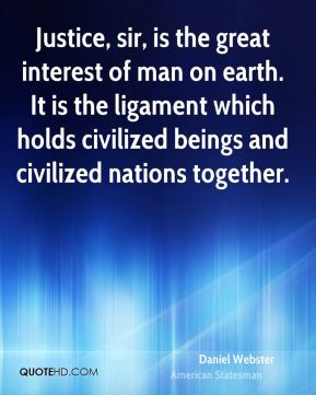 Justice, sir, is the great interest of man on earth. It is the ligament which holds civilized beings and civilized nations together.
