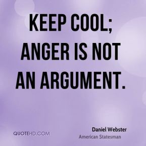 Keep cool; anger is not an argument.