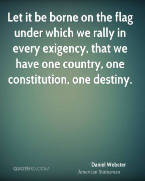 Daniel Webster - Let it be borne on the flag under which we rally in every exigency, that we have one country, one constitution, one destiny.