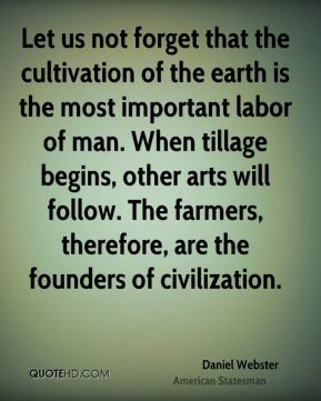 Let us not forget that the cultivation of the earth is the most important labor of man. When tillage begins, other arts will follow. The farmers, therefore, are the founders of civilization.