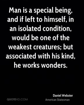 Daniel Webster - Man is a special being, and if left to himself, in an isolated condition, would be one of the weakest creatures; but associated with his kind, he works wonders.