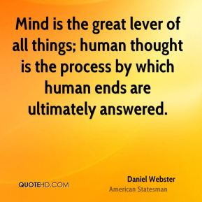 Mind is the great lever of all things; human thought is the process by which human ends are ultimately answered.