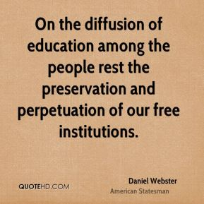 Daniel Webster - On the diffusion of education among the people rest the preservation and perpetuation of our free institutions.