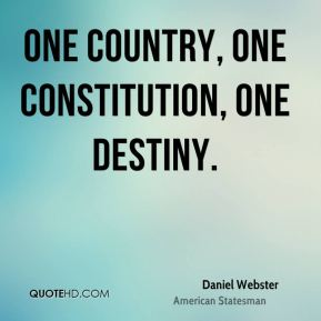 Daniel Webster - One country, one constitution, one destiny.