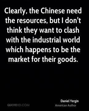 Clearly, the Chinese need the resources, but I don't think they want to clash with the industrial world which happens to be the market for their goods.