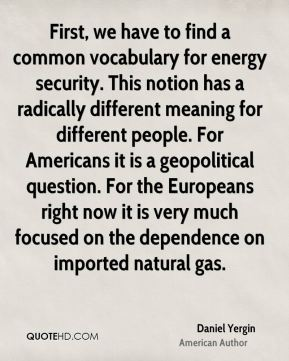 Daniel Yergin - First, we have to find a common vocabulary for energy security. This notion has a radically different meaning for different people. For Americans it is a geopolitical question. For the Europeans right now it is very much focused on the dependence on imported natural gas.