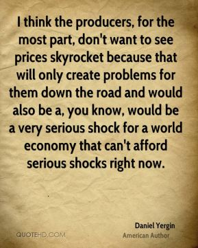 Daniel Yergin - I think the producers, for the most part, don't want to see prices skyrocket because that will only create problems for them down the road and would also be a, you know, would be a very serious shock for a world economy that can't afford serious shocks right now.