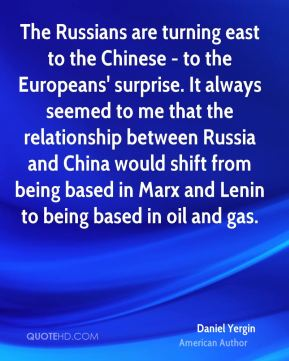 Daniel Yergin - The Russians are turning east to the Chinese - to the Europeans' surprise. It always seemed to me that the relationship between Russia and China would shift from being based in Marx and Lenin to being based in oil and gas.
