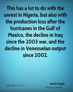Daniel Yergin - This has a lot to do with the unrest in Nigeria, but also with the production loss after the hurricanes in the Gulf of Mexico, the decline in Iraq since the 2003 war, and the decline in Venezuelan output since 2002.