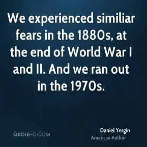 We experienced similiar fears in the 1880s, at the end of World War I and II. And we ran out in the 1970s.