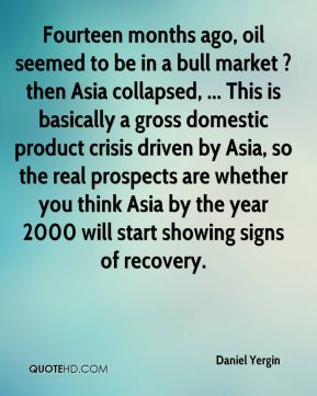 Daniel Yergin - Fourteen months ago, oil seemed to be in a bull market ? then Asia collapsed, ... This is basically a gross domestic product crisis driven by Asia, so the real prospects are whether you think Asia by the year 2000 will start showing signs of recovery.