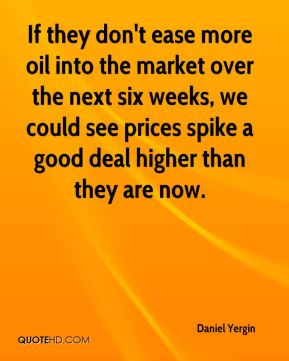 Daniel Yergin - If they don't ease more oil into the market over the next six weeks, we could see prices spike a good deal higher than they are now.