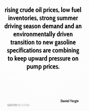 Daniel Yergin - rising crude oil prices, low fuel inventories, strong summer driving season demand and an environmentally driven transition to new gasoline specifications are combining to keep upward pressure on pump prices.