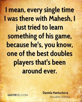 I mean, every single time I was there with Mahesh, I just tried to learn something of his game, because he's, you know, one of the best doubles players that's been around ever.
