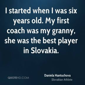 I started when I was six years old. My first coach was my granny, she was the best player in Slovakia.