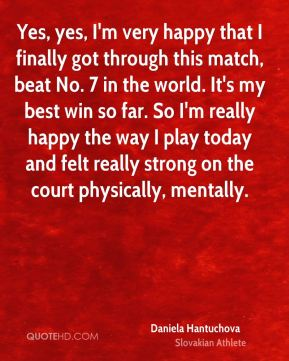 Yes, yes, I'm very happy that I finally got through this match, beat No. 7 in the world. It's my best win so far. So I'm really happy the way I play today and felt really strong on the court physically, mentally.