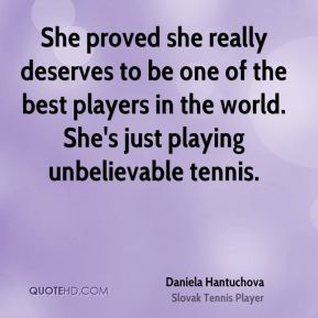She proved she really deserves to be one of the best players in the world. She's just playing unbelievable tennis.