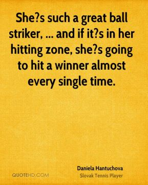 She?s such a great ball striker, ... and if it?s in her hitting zone, she?s going to hit a winner almost every single time.