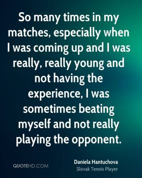 So many times in my matches, especially when I was coming up and I was really, really young and not having the experience, I was sometimes beating myself and not really playing the opponent.