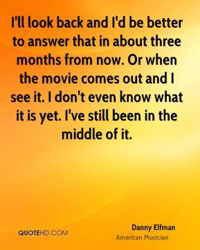 I'll look back and I'd be better to answer that in about three months from now. Or when the movie comes out and I see it. I don't even know what it is yet. I've still been in the middle of it.