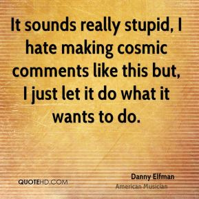 Danny Elfman - It sounds really stupid, I hate making cosmic comments like this but, I just let it do what it wants to do.