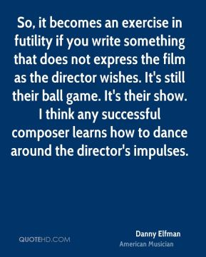 Danny Elfman - So, it becomes an exercise in futility if you write something that does not express the film as the director wishes. It's still their ball game. It's their show. I think any successful composer learns how to dance around the director's impulses.
