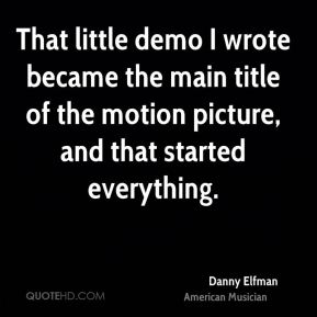 Danny Elfman - That little demo I wrote became the main title of the motion picture, and that started everything.