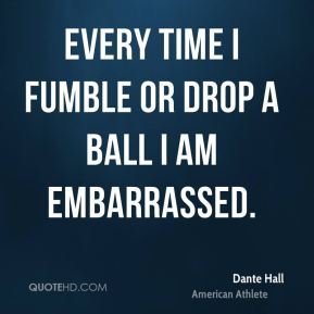 Every time I fumble or drop a ball I am embarrassed.