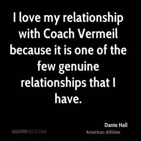 Dante Hall - I love my relationship with Coach Vermeil because it is one of the few genuine relationships that I have.