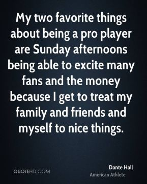 My two favorite things about being a pro player are Sunday afternoons being able to excite many fans and the money because I get to treat my family and friends and myself to nice things.
