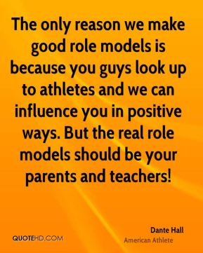 The only reason we make good role models is because you guys look up to athletes and we can influence you in positive ways. But the real role models should be your parents and teachers!