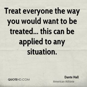 Treat everyone the way you would want to be treated... this can be applied to any situation.