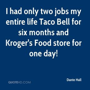 I had only two jobs my entire life Taco Bell for six months and Kroger's Food store for one day!