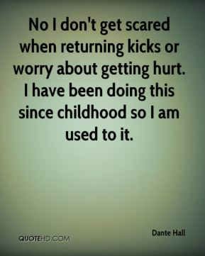 No I don't get scared when returning kicks or worry about getting hurt. I have been doing this since childhood so I am used to it.