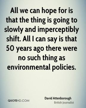 David Attenborough - All we can hope for is that the thing is going to slowly and imperceptibly shift. All I can say is that 50 years ago there were no such thing as environmental policies.