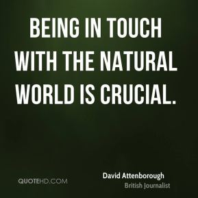 Being in touch with the natural world is crucial.