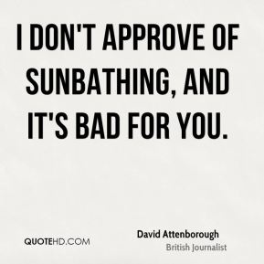 I don't approve of sunbathing, and it's bad for you.